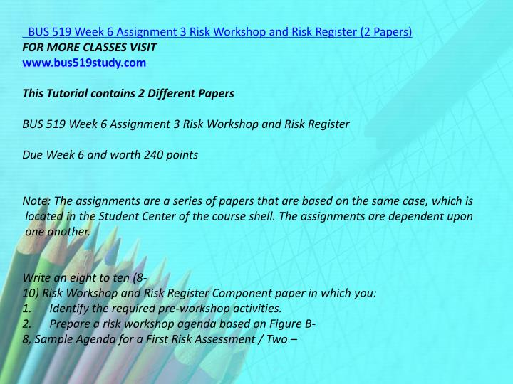 BUS 519 Week 6 Assignment 3 Risk Workshop and Risk Register (2 Papers)