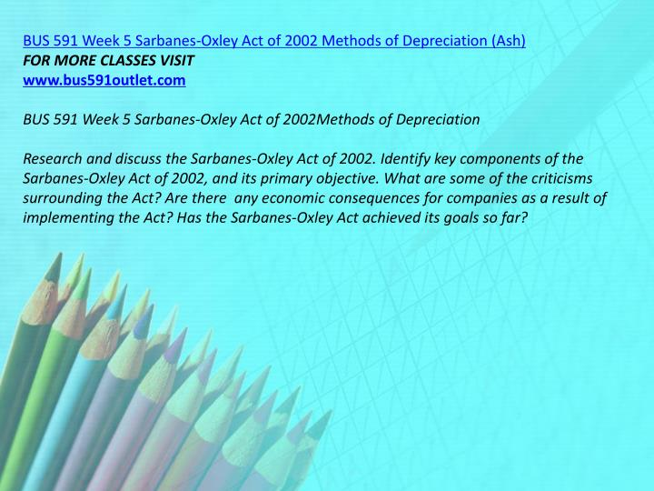 BUS 591 Week 5 Sarbanes-Oxley Act of 2002 Methods of Depreciation (Ash)