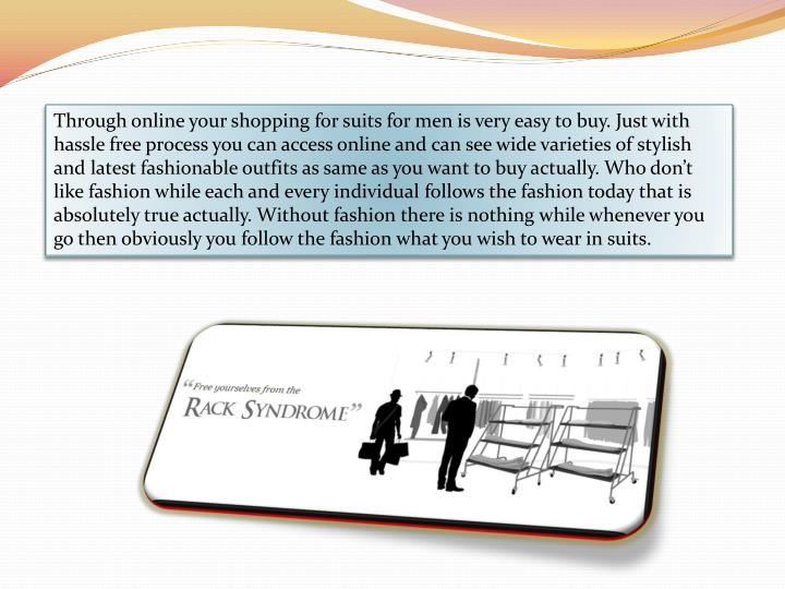 Through online your shopping for suits for men is very easy to buy. Just with hassle free process you can access online and can see wide varieties of stylish and latest fashionable outfits as same as you want to buy actually. Who don't like fashion while each and every individual follows the fashion today that is absolutely true actually. Without fashion there is nothing while whenever you go then obviously you follow the fashion what you wish to wear in suits.