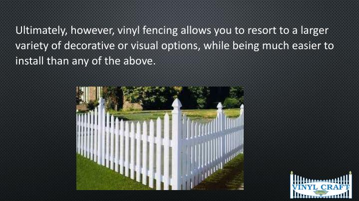 Ultimately, however, vinyl fencing allows you to resort to a larger variety of decorative or visual options, while being much easier to install than any of the above.