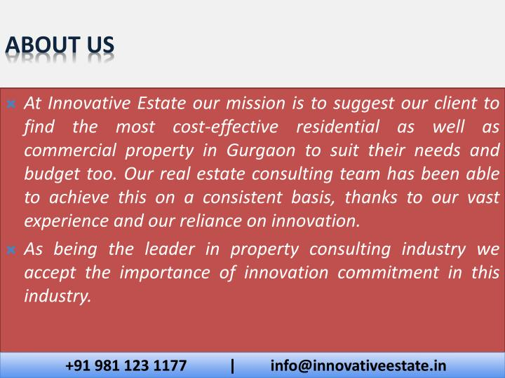 At Innovative Estate our mission is to suggest our client to find the most cost-effective residential as well as commercial property in Gurgaon to suit their needs and budget too. Our real estate consulting team has been able to achieve this on a consistent basis, thanks to our vast experience and our reliance on innovation.