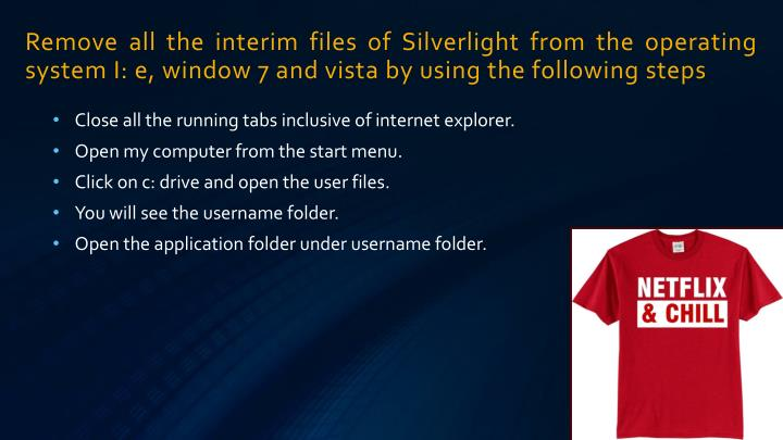 Remove all the interim files of Silverlight from the operating system I: e, window 7 and vista by using the following steps