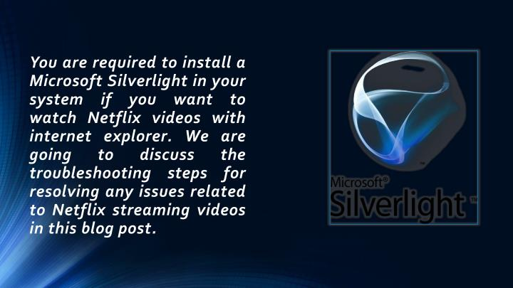You are required to install a Microsoft Silverlight in your system if you want to watch Netflix videos with internet explorer. We are going to discuss the troubleshooting steps for resolving any issues related to Netflix streaming videos in this blog
