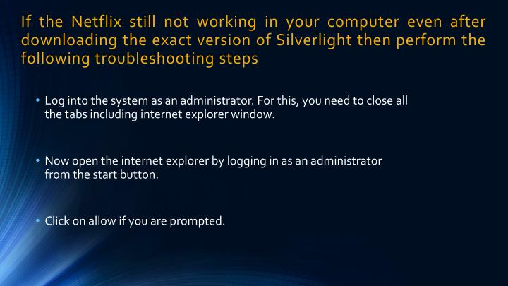 If the Netflix still not working in your computer even after downloading the exact version of Silverlight then perform the following troubleshooting steps