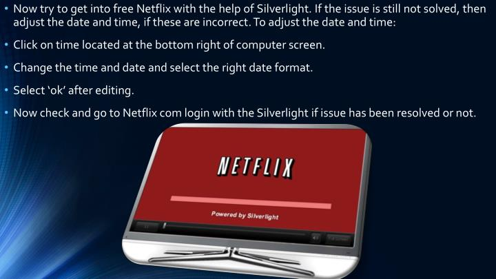 Now try to get into free Netflix with the help of Silverlight. If the issue is still not solved, then adjust the date and time, if these are incorrect. To adjust the date and time: