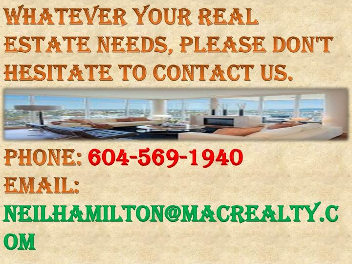 Whatever your Real Estate needs, please don't hesitate to contact us.