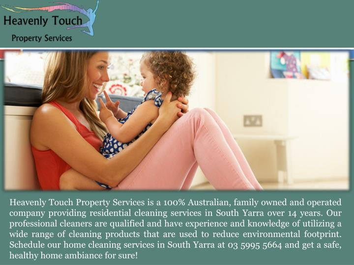 Heavenly Touch Property Services is a 100% Australian, family owned and operated company providing residential cleaning services in South Yarra over 14 years. Our professional cleaners are qualified and have experience and knowledge of utilizing a wide range of cleaning products that are used to reduce environmental footprint. Schedule our home cleaning services in South Yarra at 03 5995 5664 and get a safe, healthy home ambiance for sure!