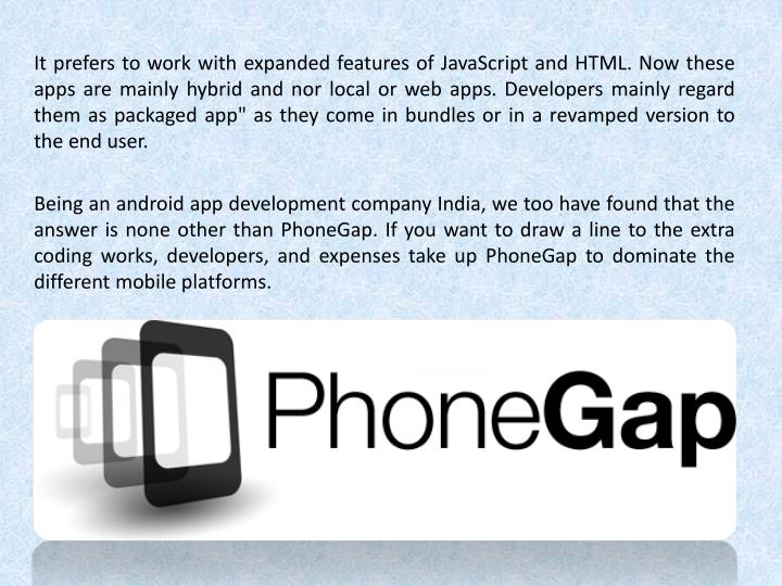 It prefers to work with expanded features of JavaScript and HTML. Now these apps are mainly hybrid a...