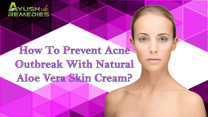 How To Prevent Acne Outbreak With Natural Aloe Vera Skin Cream?