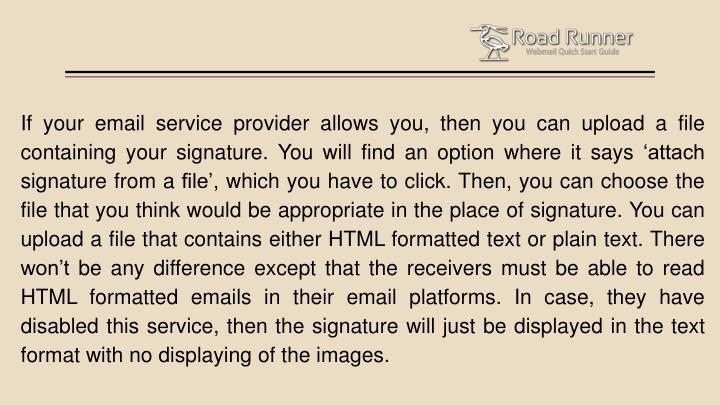 If your email service provider allows you, then you can upload a file containing your signature. You will find an option where it says 'attach signature from a file', which you have to click. Then, you can choose the file that you think would be appropriate in the place of signature. You can upload a file that contains either HTML formatted text or plain text. There won't be any difference except that the receivers must be able to read HTML formatted emails in their email platforms. In case, they have disabled this service, then the signature will just be displayed in the text format with no displaying of the images.