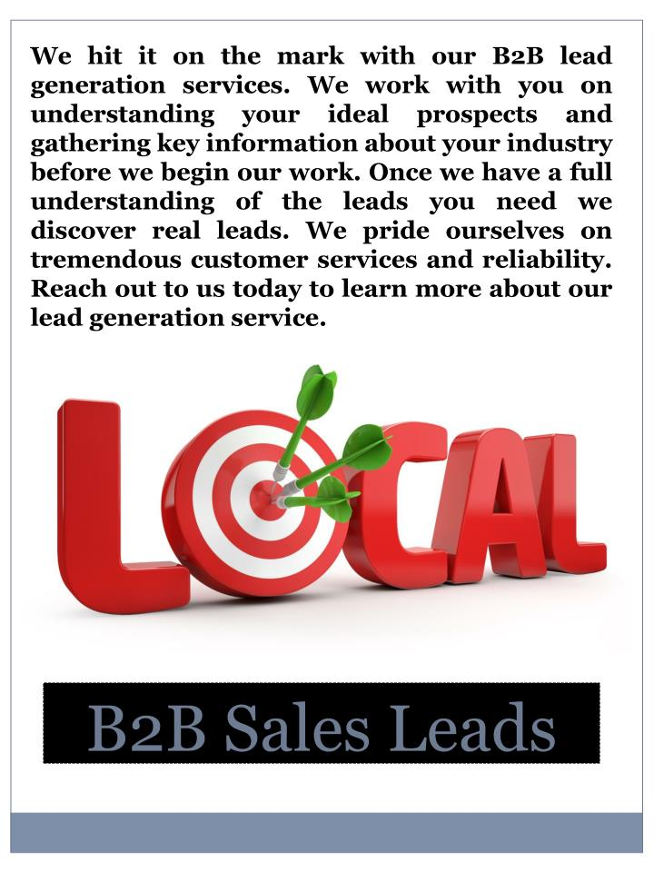 We hit it on the mark with our B2B lead generation services. We work with you on understanding your ideal prospects and gathering key information about your industry before we begin our work. Once we have a full understanding of the leads you need we discover real leads. We pride ourselves on tremendous customer services and reliability. Reach out to us today to learn more about our lead generation service.
