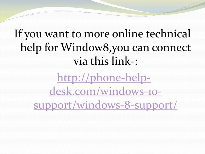 If you want to more online technical help for Window8,you can connect via this link-: