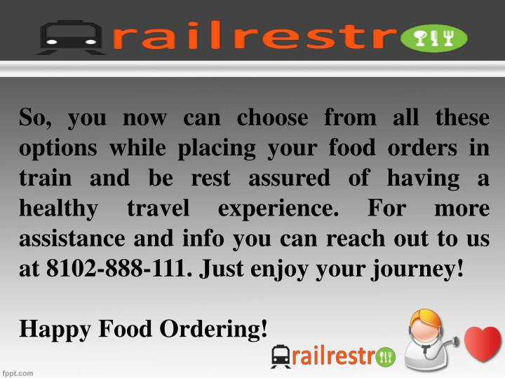 So, you now can choose from all these options while placing your food orders in train and be rest assured of having a healthy travel experience. For more assistance and info you can reach out to us at 8102-888-111. Just enjoy your journey!