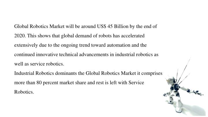 Global Robotics Market will be around US$ 45 Billion by the end of