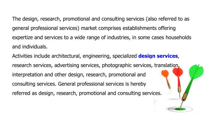 The design, research, promotional and consulting services (also referred to as general professional services) market comprises establishments offering expertize and services to a wide range of industries, in some cases households and individuals.