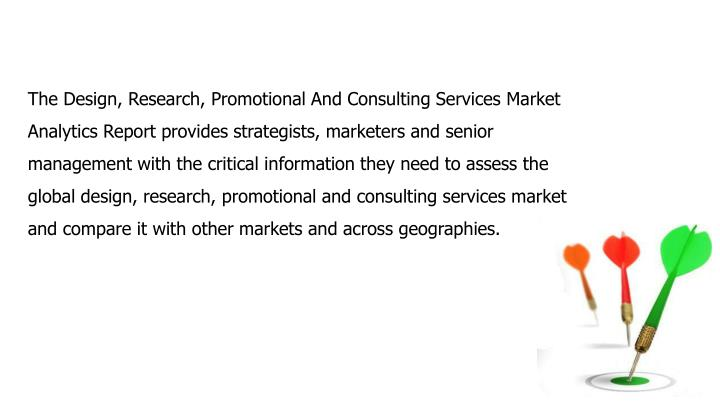 The Design, Research, Promotional And Consulting Services Market Analytics Report provides strategists, marketers and senior management with the critical information they need to assess the global design, research, promotional and consulting services market and compare it with other markets and across geographies.
