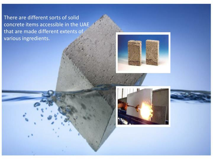 There are different sorts of solid concrete items accessible in the UAE that are made different extents of various ingredients.