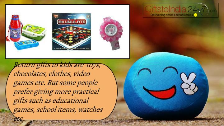 Return gifts to kids are  toys, chocolates, clothes, video games etc. But some people prefer giving more practical gifts such as educational games, school items, watches etc.