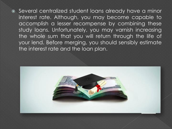 Several centralized student loans already have a minor interest rate. Although, you may become capable to accomplish a lesser recompense by combining these study loans. Unfortunately, you may varnish increasing the whole sum that you will return through the life of your lend. Before merging, you should sensibly estimate the interest rate and the loan plan.