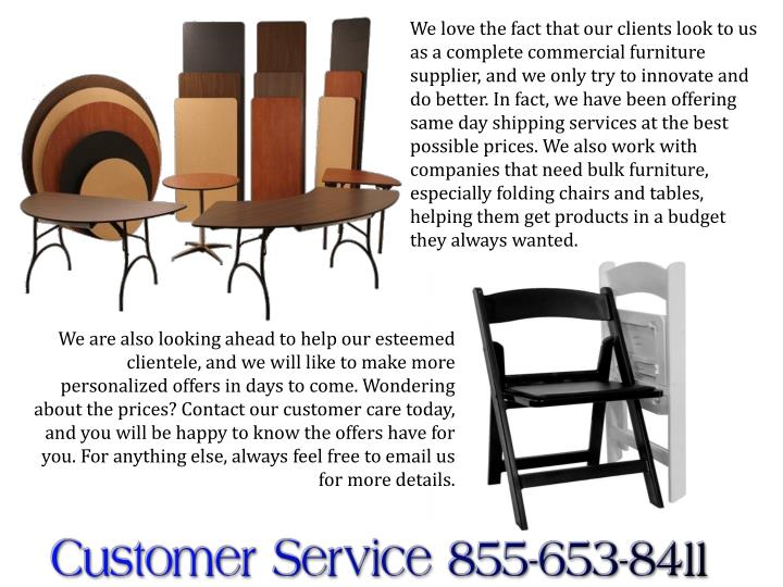 We love the fact that our clients look to us as a complete commercial furniture supplier, and we only try to innovate and do better. In fact, we have been offering same day shipping services at the best possible prices. We also work with companies that need bulk furniture, especially folding chairs and tables, helping them get products in a budget they always wanted.