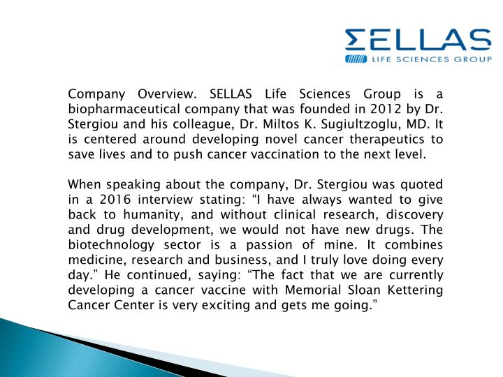 Company Overview. SELLAS Life Sciences Group is a biopharmaceutical company that was founded in 2012 by Dr.