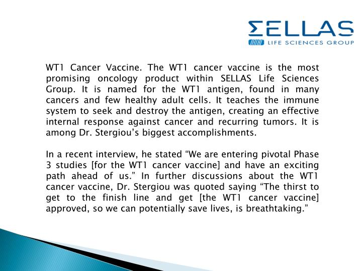 WT1 Cancer Vaccine. The WT1 cancer vaccine is the most promising oncology product within SELLAS Life Sciences Group. It is named for the WT1 antigen, found in many cancers and few healthy adult cells. It teaches the immune system to seek and destroy the antigen, creating an effective internal response against cancer and recurring tumors. It is among Dr.