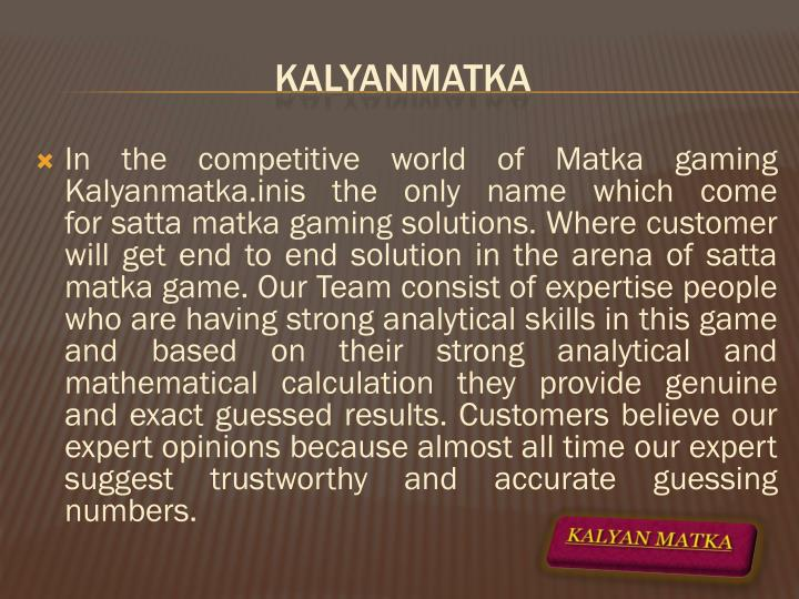In the competitive world of Matka gaming Kalyanmatka.inis the only name which come for satta matka gaming solutions. Where customer will get end to end solution in the arena of satta matka game. Our Team consist of expertise people who are having strong analytical skills in this game and based on their strong analytical and mathematical calculation they provide genuine and exact guessed results. Customers believe our expert opinions because almost all time our expert suggest trustworthy and accurate guessing numbers.