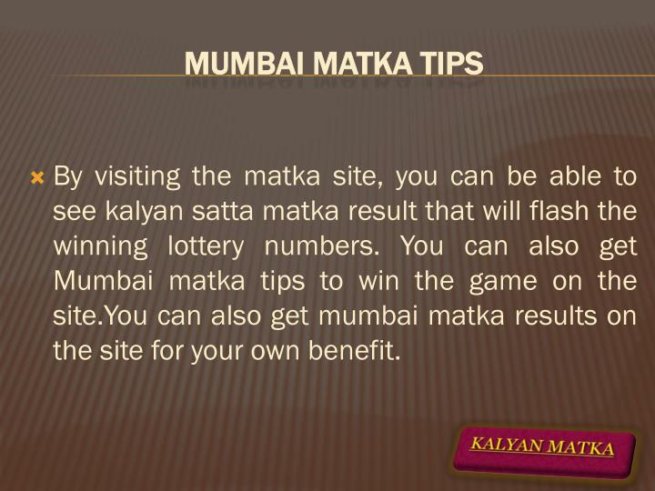 By visiting the matka site, you can be able to see kalyan satta matka result that will flash the winning lottery numbers. You can also get Mumbai matka tips to win the game on the site.You can also get mumbai matka results on the site for your own benefit.