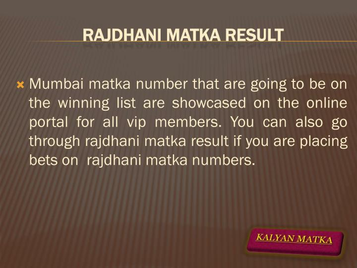 Mumbai matka number that are going to be on the winning list are showcased on the online portal for all vip members. You can also go through rajdhani matka result if you are placing bets on  rajdhani matka numbers.
