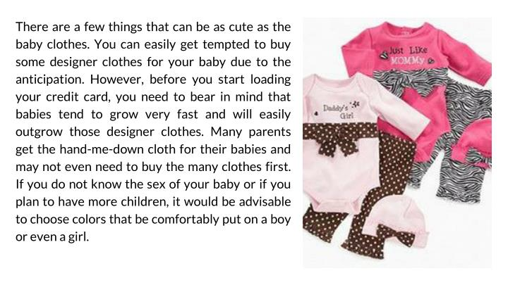 There are a few things that can be as cute as the baby clothes. You can easily get tempted to buy some designer clothes for your baby due to the anticipation. However, before you start loading your credit card, you need to bear in mind that babies tend to grow very fast and will easily outgrow those designer clothes. Many parents get the hand-me-down cloth for their babies and may not even need to buy the many clothes first. If you do not know the sex of your baby or if you plan to have more children, it would be advisable to choose colors that be comfortably put on a boy or even a girl.