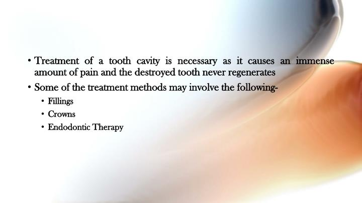 Treatment of a tooth cavity is necessary as it causes an immense amount of pain and the destroyed tooth never