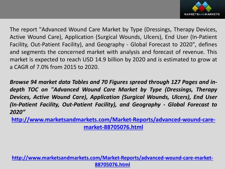 "The report ""Advanced Wound Care Market by Type (Dressings, Therapy Devices, Active Wound Care), Application (Surgical Wounds, Ulcers), End User (In-Patient Facility, Out-Patient Facility), and Geography - Global Forecast to 2020"", defines and segments the concerned market with analysis and forecast of revenue. This market is expected to reach USD 14.9 billion by 2020 and is estimated to grow at a CAGR of 7.0% from 2015 to 2020"
