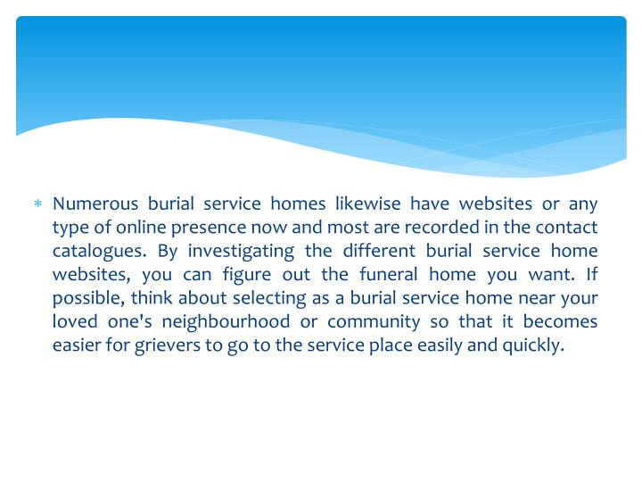 Numerous burial service homes likewise have websites or any type of online presence now and most are recorded in the contact catalogues. By investigating the different burial service home websites, you can figure out the funeral home you want. If possible, think about selecting as a burial service home near your loved one's neighbourhood or community so that it becomes easier for grievers to go to the service place easily and quickly.