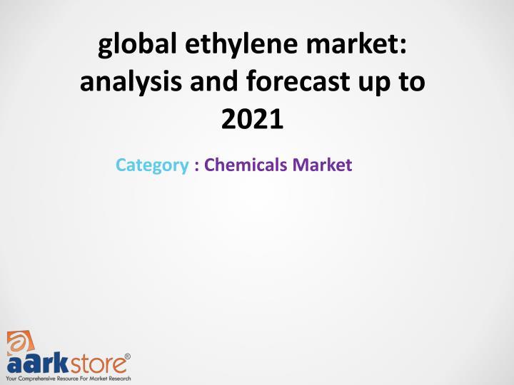 global ethylene market: analysis and forecast up to 2021