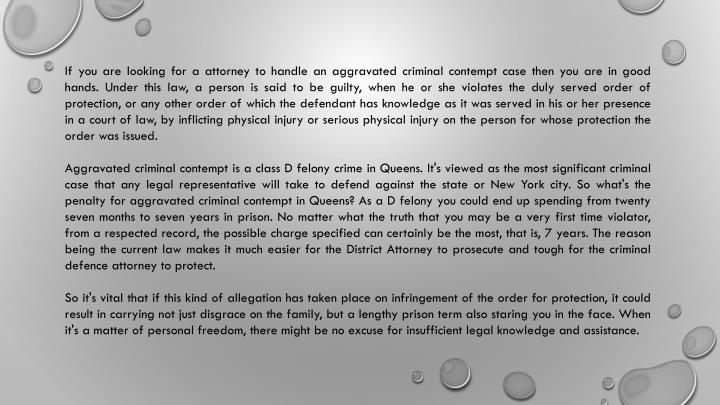 If you are looking for a attorney to handle an aggravated criminal contempt case then you are in good hands. Under this law, a person is said to be guilty, when he or she violates the duly served order of protection, or any other order of which the defendant has knowledge as it was served in his or her presence in a court of law, by inflicting physical injury or serious physical injury on the person for whose protection the order was issued