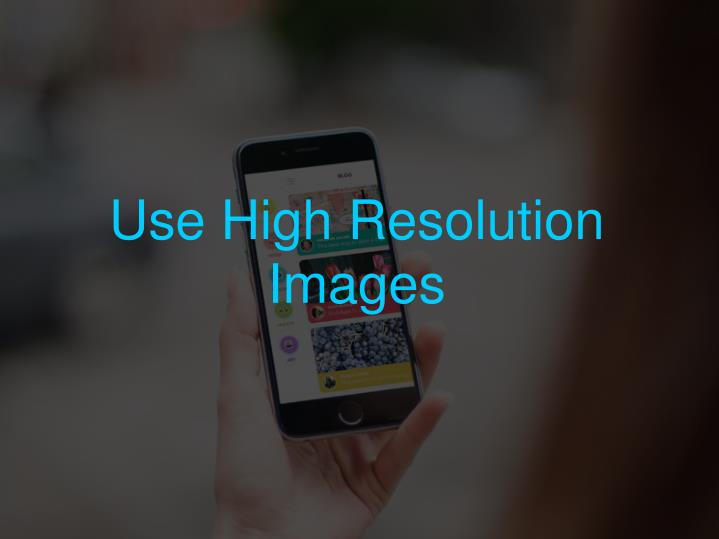 Use High Resolution Images