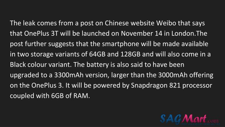 The leak comes from a post on Chinese website Weibo that says that OnePlus 3T will be launched on November 14 in London.The post further suggests that the smartphone will be made available in two storage variants of 64GB and 128GB and will also come in a Black colour variant. The battery is also said to have been upgraded to a 3300mAh version, larger than the 3000mAh offering on the OnePlus 3. It will be powered by Snapdragon 821 processor coupled with 6GB of RAM.