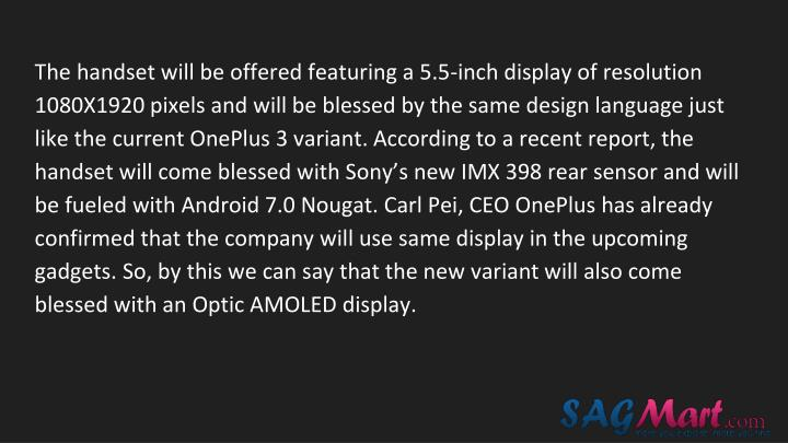 The handset will be offered featuring a 5.5-inch display of resolution 1080X1920 pixels and will be blessed by the same design language just like the current OnePlus 3 variant. According to a recent report, the handset will come blessed with Sony's new IMX 398 rear sensor and will be fueled with Android 7.0 Nougat. Carl Pei, CEO OnePlus has already confirmed that the company will use same display in the upcoming gadgets. So, by this we can say that the new variant will also come blessed with an Optic AMOLED display.