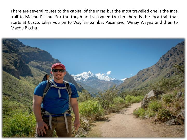 There are several routes to the capital of the Incas but the most travelled one is the Inca trail to Machu Picchu. For the tough and seasoned trekker there is the Inca trail that starts at Cusco, takes you on to