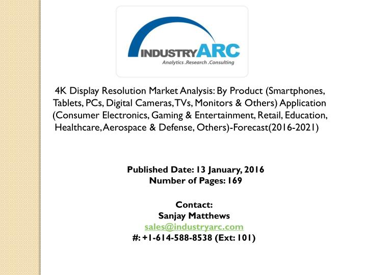 4K Display Resolution Market Analysis: By Product (Smartphones, Tablets, PCs, Digital Cameras, TVs, Monitors & Others) Application (Consumer Electronics, Gaming & Entertainment, Retail, Education, Healthcare, Aerospace & Defense, Others)-Forecast(2016-2021)