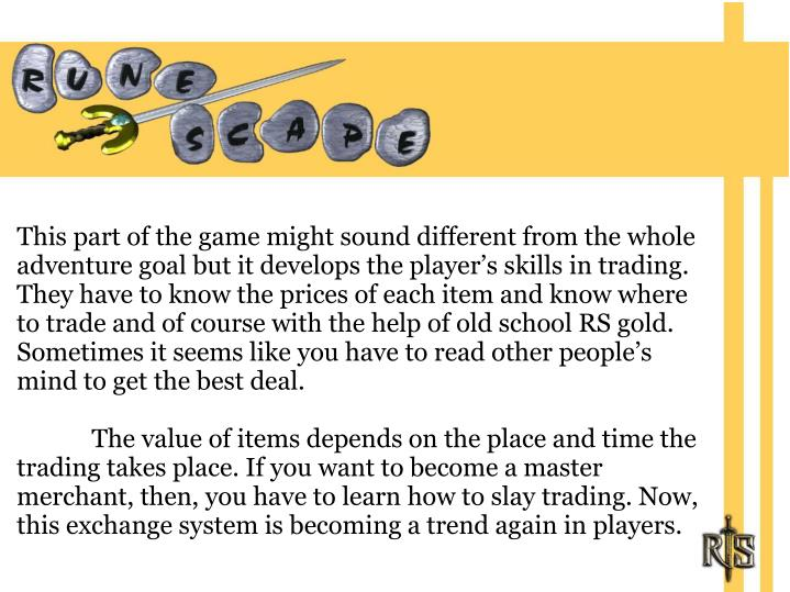 This part of the game might sound different from the whole adventure goal but it develops the player's skills in trading. They have to know the prices of each item and know where to trade and of course with the help of old school RS gold. Sometimes it seems like you have to read other people's mind to get the best deal.