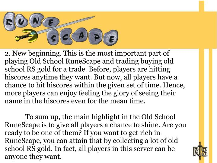 2. New beginning. This is the most important part of playing Old School RuneScape and trading buying old school RS gold for a trade. Before, players are hitting hiscores anytime they want. But now, all players have a chance to hit hiscores within the given set of time. Hence, more players can enjoy feeling the glory of seeing their name in the hiscores even for the mean time.