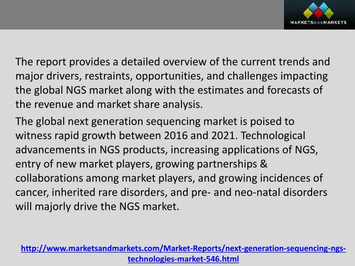The report provides a detailed overview of the current trends and major drivers, restraints, opportunities, and challenges impacting the global NGS market along with the estimates and forecasts of the revenue and market share analysis.