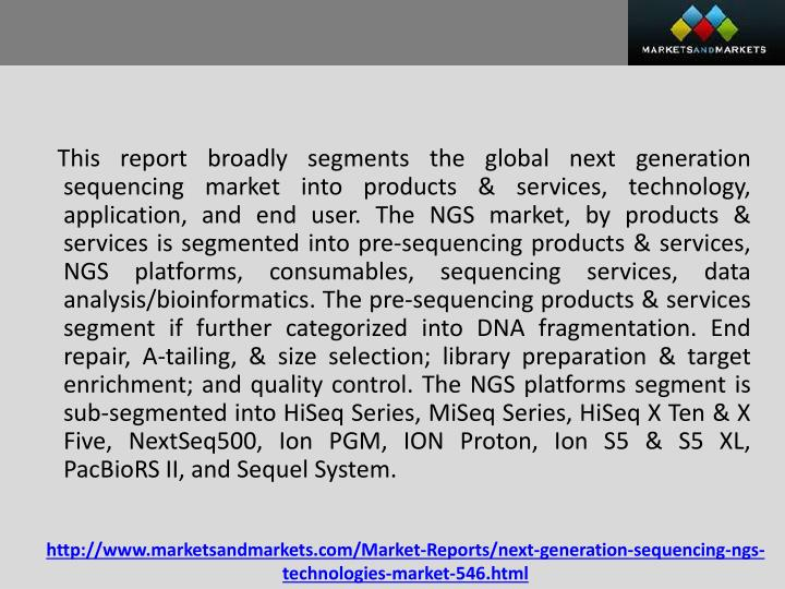 This report broadly segments the global next generation sequencing market into products & services, technology, application, and end user. The NGS market, by products & services is segmented into pre-sequencing products & services, NGS platforms, consumables, sequencing services, data analysis/bioinformatics. The pre-sequencing products & services segment if further categorized into DNA fragmentation. End repair, A-tailing, & size selection; library preparation & target enrichment; and quality control. The NGS platforms segment is sub-segmented into