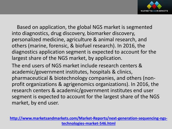 Based on application, the global NGS market is segmented into diagnostics, drug discovery, biomarker discovery, personalized medicine, agriculture & animal research, and others (marine, forensic, & biofuel research). In 2016, the diagnostics application segment is expected to account for the largest share of the NGS market, by application.