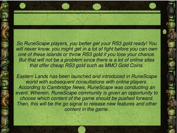 So RuneScape players, you better get your RS3 gold ready! You will never know, you might get in a lot of fight before you can own one of these islands or throw RS3 gold if you lose your chance. But that will not be a problem since there is a lot of online sites that offer cheap RS3 gold such as MMO Gold Coins.