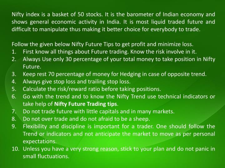 Nifty index is a basket of 50 stocks. It is the barometer of Indian economy and shows general economic activity in India. It is most liquid traded future and difficult to manipulate thus making it better choice for everybody to trade