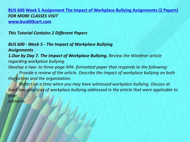 BUS 600 Week 5 Assignment The Impact of Workplace Bullying Assignments (2 Papers)