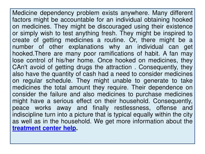 Medicine dependency problem exists anywhere. Many different factors might be accountable for an indi...