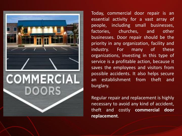 Today, commercial door repair is an essential activity for a vast array of people, including small businesses, factories, churches, and other businesses. Door repair should be the priority in any organization, facility and industry. For many of these organizations, investing in this type of service is a profitable action, because it saves the employees and visitors from possible accidents. It also helps secure an establishment from theft and burglary.